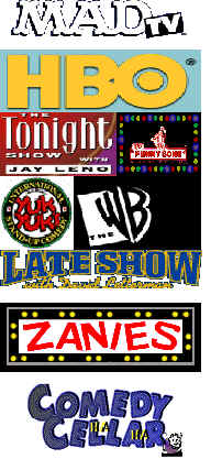 Mad TV, HBO,Tonight Show, Funny Bone, Yuk Yuks, The WB, Late Show with David Letterman, Zanies, Comedy Cellar